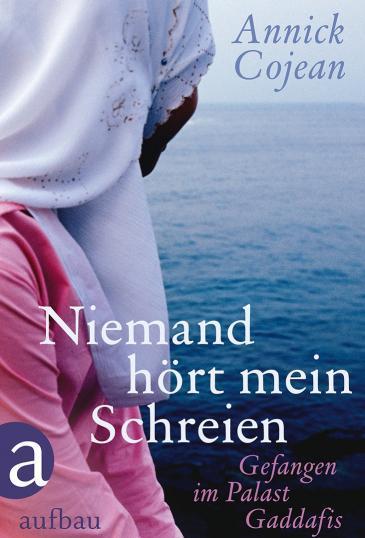 غلاف النسخة الألمانية لكتاب الصحفية الفرنسية أنيك كوجان: لا أحد يسمع صرخاتي - سجينة في قصر القذافي. Aufbau Verlag
