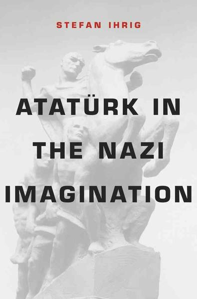 "Buchcover Stefan Ihrig: ""Atatürk in Nazi Imagination"", Belknap Press of Harvard University Press"