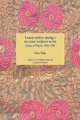 """تصف الآنسة توللي في رسائلها المجموعة في كتاب """"قصة عشر سنوات من الإقامة في طرابلس أفريقيا"""" صعود أسرة القره مانلي وبداية تفكُّكها  1783-1795 (1816) by Miss Tully, Caroline Stone (Introduction)"""
