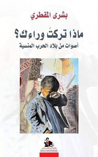 "غلاف الكتاب اليمني:  ""ماذا تركت وراءك؟ أصوات من بلاد الحرب المنسية"" لِـ بشرى المقطري Cover of Bushra al-Maqtariʹs ""What you left behind? Voices from a forgotten war-torn country"" (published in Arabic by Beirut-based Riad El-Rayyes)"