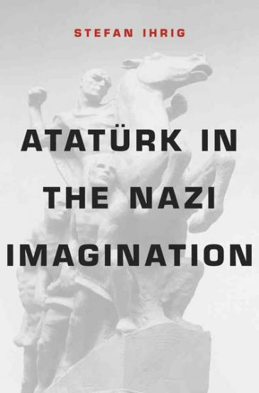 "Cover of Stefan Ihrig's book ""Ataturk in the Nazi Imagination"" (source: Belknap Press of Harvard University Press)"