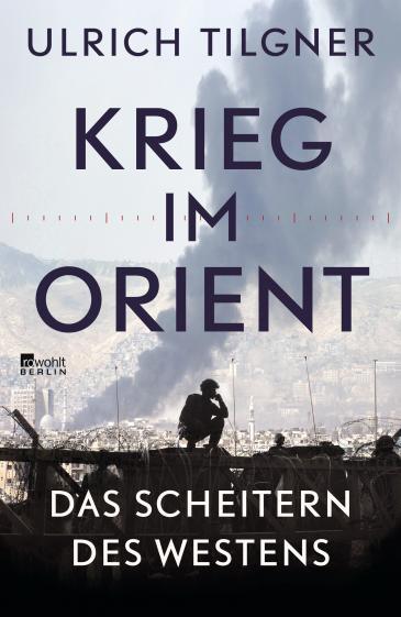 """الغلاف الألماني لكتاب أولريش تيلغنر: """"حرب في المشرق - إخفاق الغرب""""، دار النشر: روفولت، برلين، 2020 - 272 صفحة. Foto: Rowohlt Verlag"""
