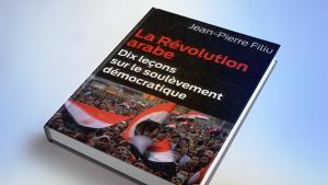 """""""الثورة العربية، عشرة دروس عن الانتفاضة الديمقراطية"""" للباحث الفرنسي جان بيير فيليو"""
